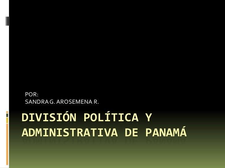 DIVISIÓN POLÍTICA Y ADMINISTRATIVA DE PANAMÁ<br />POR:<br />SANDRA G. AROSEMENA R.<br />
