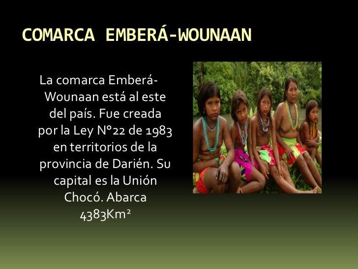 COMARCA EMBERÁ-WOUNAAN<br />La comarca Emberá-Wounaan está al este del país. Fue creada por la Ley N°22 de 1983 en territo...