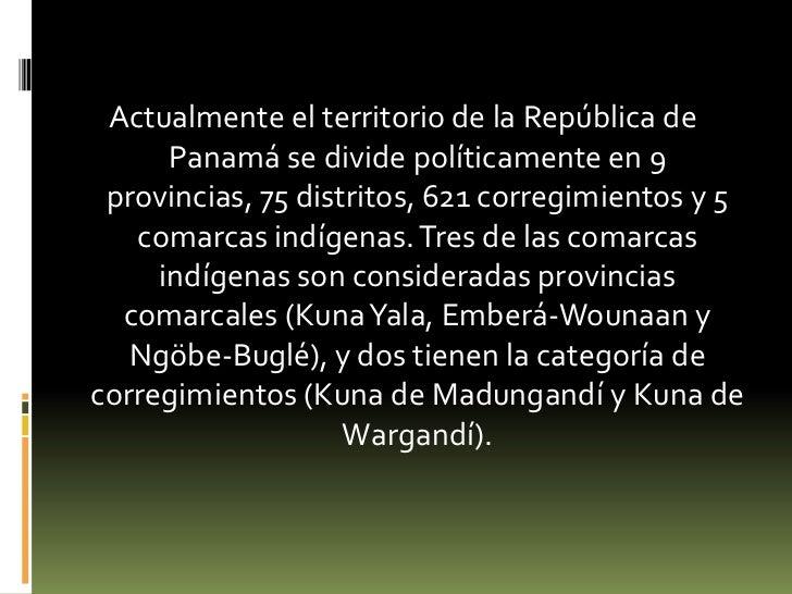 Actualmente el territorio de la República de Panamá se divide políticamente en 9 provincias, 75 distritos, 621 corregimien...