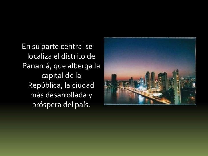 En su parte central se localiza el distrito de Panamá, que alberga la capital de la República, la ciudad más desarrollada ...