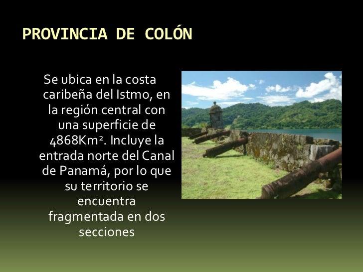PROVINCIA DE COLÓN<br />Se ubica en la costa caribeña del Istmo, en la región central con una superficie de 4868Km2. Inclu...