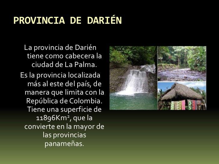 PROVINCIA DE DARIÉN<br />La provincia de Darién tiene como cabecera la ciudad de La Palma.<br />Es la provincia localizada...