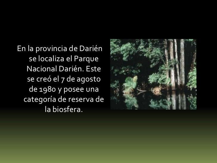 En la provincia de Darién se localiza el Parque Nacional Darién. Este se creó el 7 de agosto de 1980 y posee una categoría...