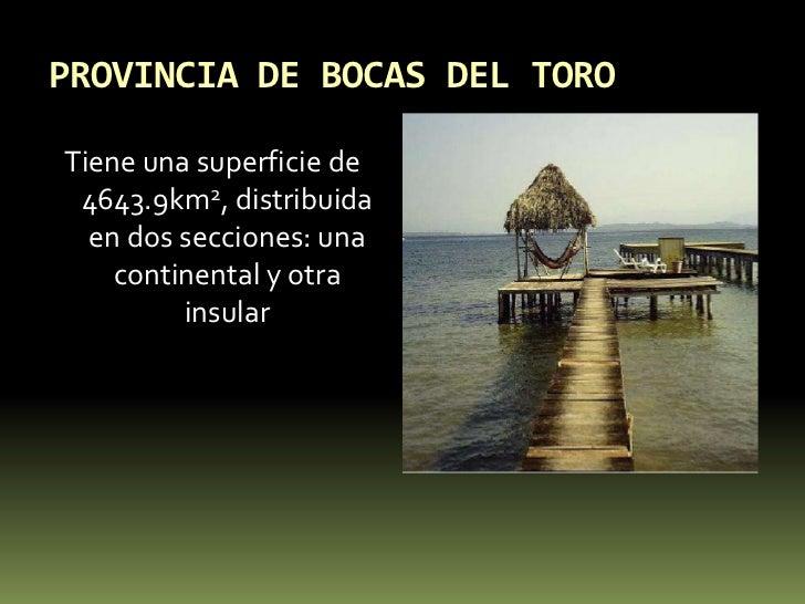 PROVINCIA DE BOCAS DEL TORO<br />Tiene una superficie de 4643.9km2, distribuida en dos secciones: una continental y otra i...