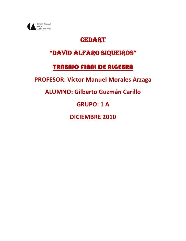 """CEDART<br />""""DAVID ALFARO SIQUEIROS""""<br />TRABAJO FINAL DE ALGEBRA<br />PROFESOR: Víctor Manuel Morales Arzaga<br />ALUMNO..."""