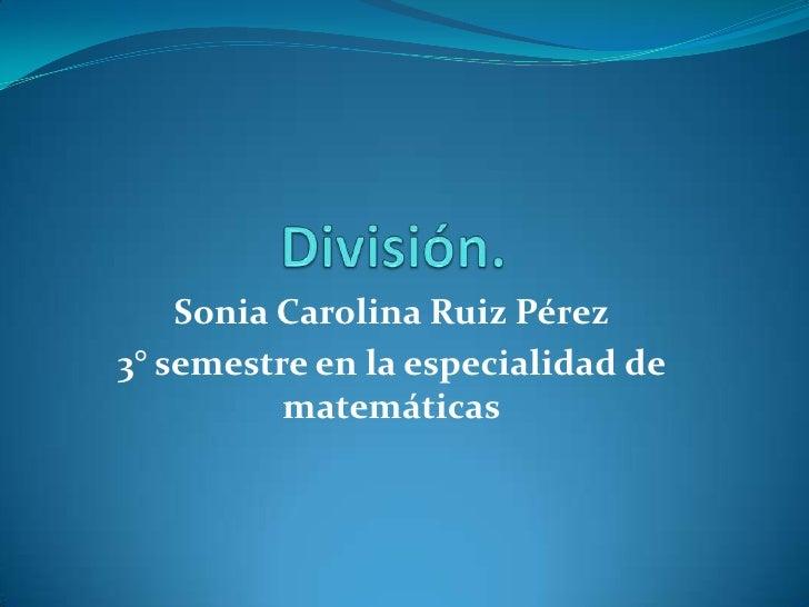 Sonia Carolina Ruiz Pérez3° semestre en la especialidad de          matemáticas