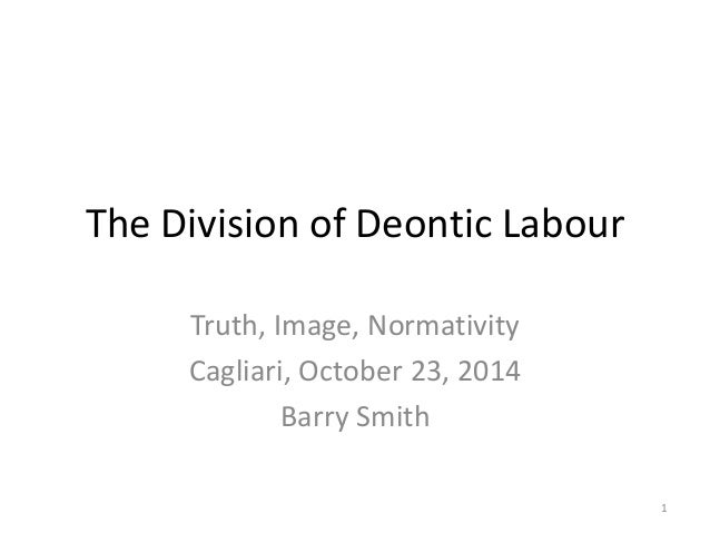 The Division of Deontic Labour  Truth, Image, Normativity  Cagliari, October 23, 2014  Barry Smith  1