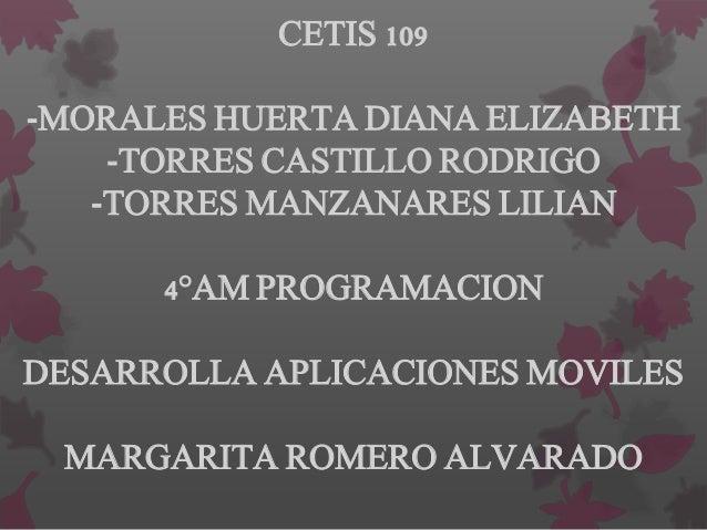 CETIS 109 -MORALES HUERTA DIANA ELIZABETH -TORRES CASTILLO RODRIGO -TORRES MANZANARES LILIAN 4°AM PROGRAMACION DESARROLLA ...