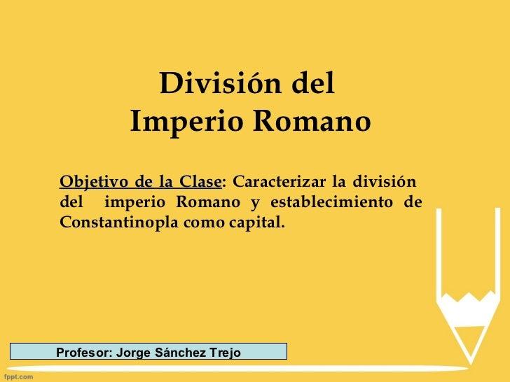 División del           Imperio RomanoObjetivo de la Clase: Caracterizar la división               Clasedel imperio Romano ...