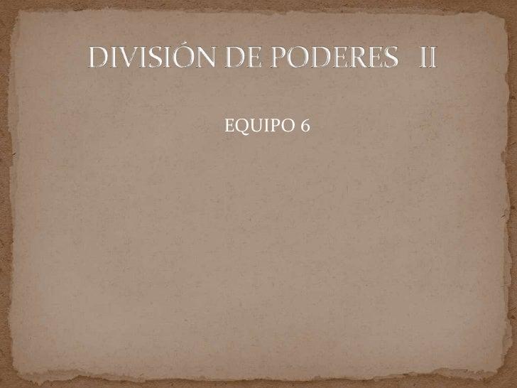 DIVISIÓN DE PODERES   II<br />EQUIPO 6<br />