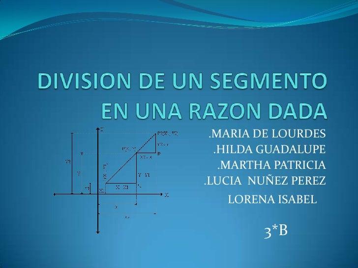 DIVISION DE UN SEGMENTO EN UNA RAZON DADA<br />.MARIA DE LOURDES<br />.HILDA GUADALUPE<br />.MARTHA PATRICIA <br />.LUCIA ...