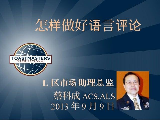 怎 做好 言样 语 评论 L 区市 助理场 总监 蔡科成 ACS,ALS 2013 年 9 月 9 日