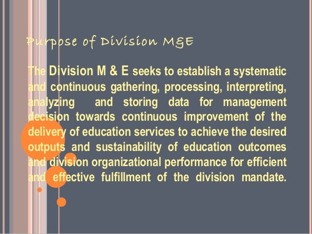 Purpose of Division M&EThe Division M & E seeks to establish a systematicand continuous gathering, processing, interpretin...