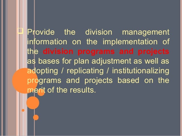  Provide the division management  information on the implementation of  the division programs and projects  as bases for ...