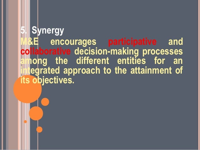 5. SynergyM&E encourages participative andcollaborative decision-making processesamong the different entities for anintegr...