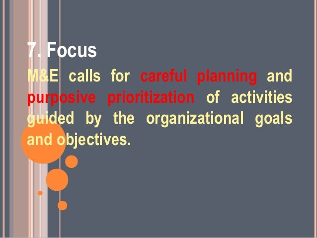 7. FocusM&E calls for careful planning andpurposive prioritization of activitiesguided by the organizational goalsand obje...