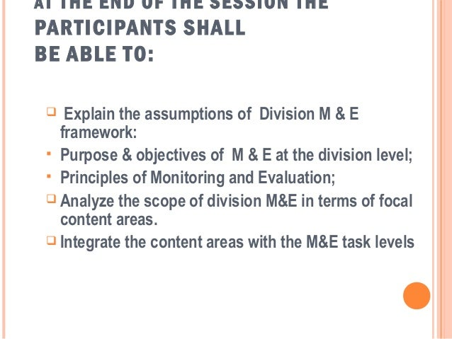 A T THE END OF THE SESSION THEPAR TICIPANT S SHALLBE ABLE TO:   Explain the assumptions of Division M & E   framework:  ...