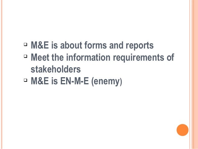     M&E is about forms and reports    Meet the information requirements of    stakeholders    M&E is EN-M-E (enemy)