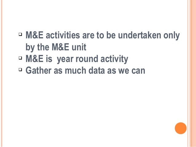     M&E activities are to be undertaken only    by the M&E unit    M&E is year round activity    Gather as much data as...