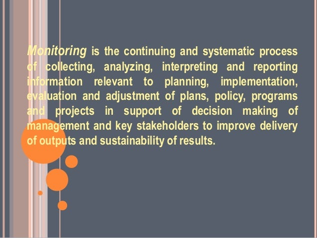Monitoring is the continuing and systematic processof collecting, analyzing, interpreting and reportinginformation relevan...
