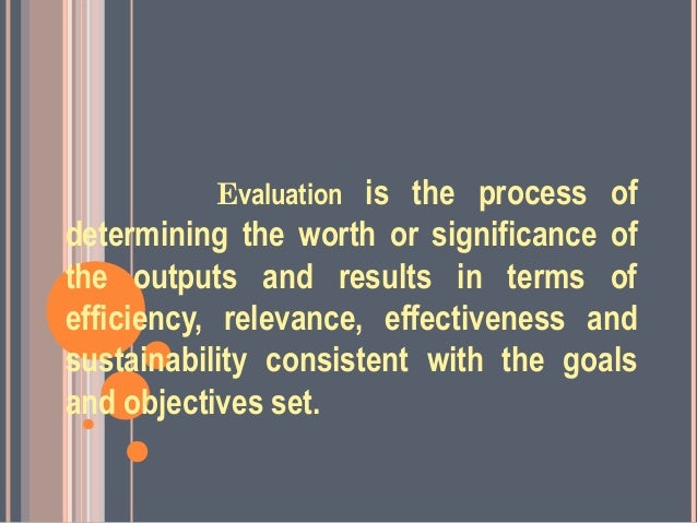 Evaluation is the process ofdetermining the worth or significance ofthe outputs and results in terms ofefficiency, relevan...