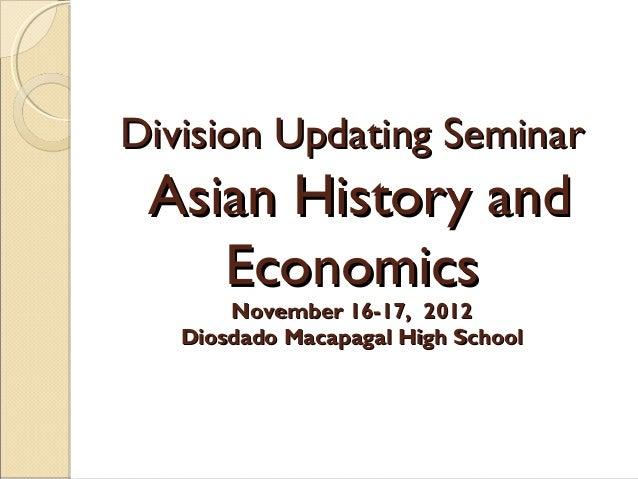 Division Updating Seminar  Asian History and Economics November 16-17, 2012 Diosdado Macapagal High School