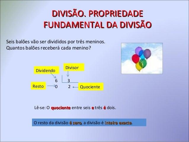 DIVISÃO. PROPRIEDADEDIVISÃO. PROPRIEDADE FUNDAMENTAL DA DIVISÃOFUNDAMENTAL DA DIVISÃO Seis balões vão ser divididos por tr...
