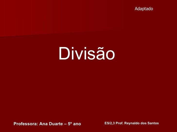 Divisão  ES/2,3 Prof. Reynaldo dos Santos Professora: Ana Duarte – 5º ano Adaptado