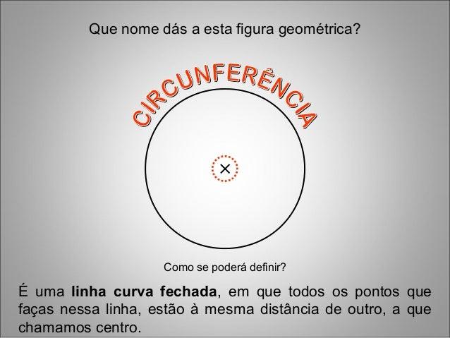 É uma linha curva fechada, em que todos os pontos que faças nessa linha, estão à mesma distância de outro, a que chamamos ...