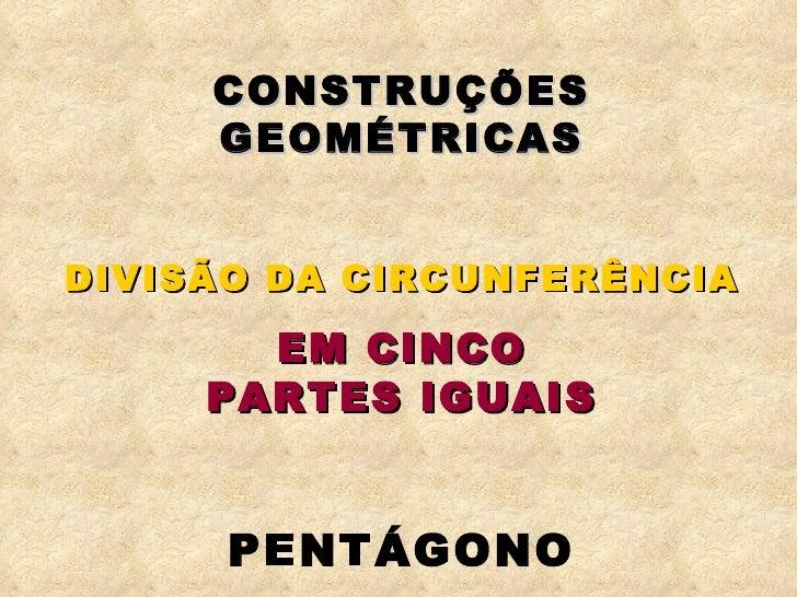 CONSTRUÇÕES GEOMÉTRICAS DIVISÃO DA CIRCUNFERÊNCIA EM CINCO PARTES IGUAIS PENTÁGONO