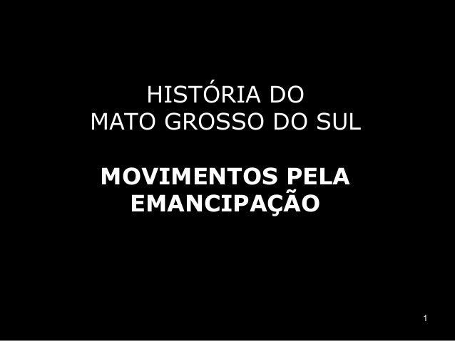 HISTÓRIA DOMATO GROSSO DO SULMOVIMENTOS PELA EMANCIPAÇÃO                     1