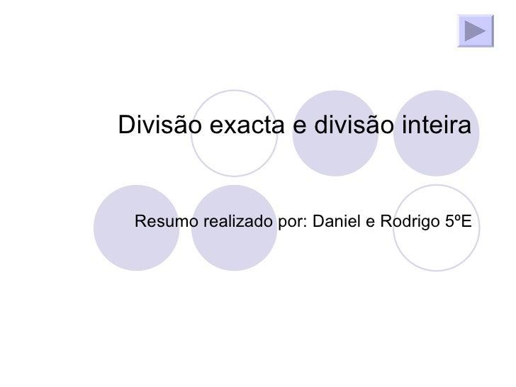 Divisão exacta e divisão inteira Resumo realizado por: Daniel e Rodrigo 5ºE