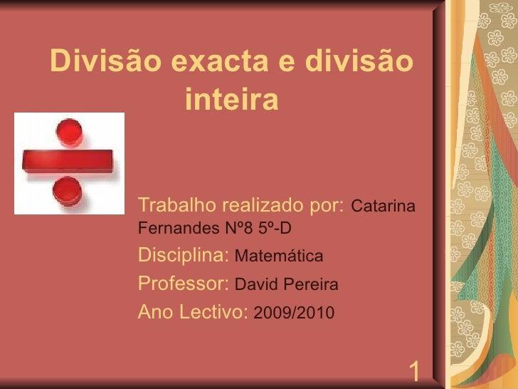 Divisão exacta e divisão inteira Trabalho realizado por:   Catarina Fernandes Nº8 5º-D Disciplina:  Matemática Professor: ...