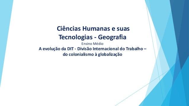 Ciências Humanas e suas Tecnologias - Geografia Ensino Médio A evolução da DIT - Divisão Internacional do Trabalho – do co...