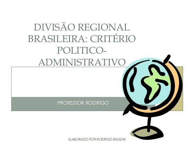 PROFESSOR RODRIGODIVISÃO REGIONALBRASILEIRA: CRITÉRIOPOLITICO-ADMINISTRATIVOELABORADO POR RODRIGO BAGLINI