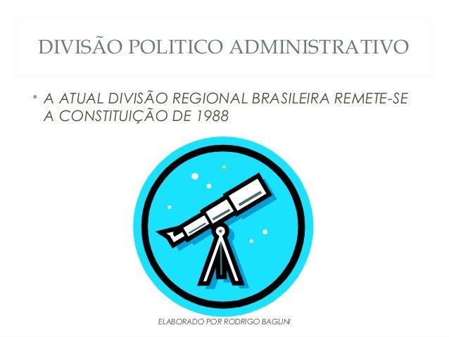 DIVISÃO POLITICO ADMINISTRATIVO• A ATUAL DIVISÃO REGIONAL BRASILEIRA REMETE-SEA CONSTITUIÇÃO DE 1988ELABORADO POR RODRIGO ...