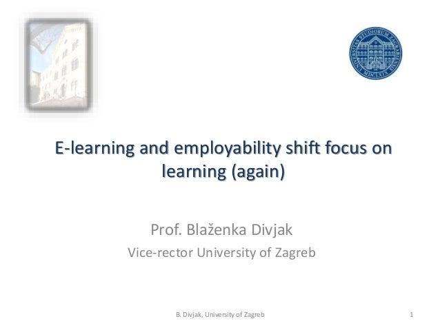 E-learning and employability shift focus on learning (again) Prof. Blaženka Divjak Vice-rector University of Zagreb 1B. Di...