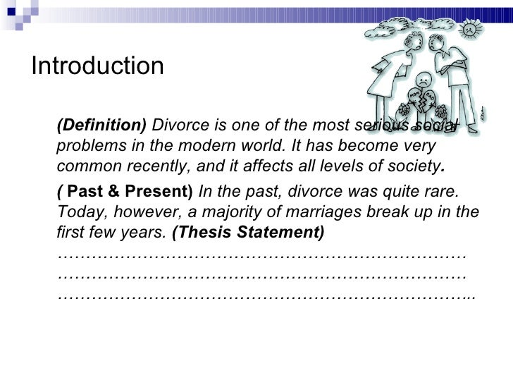 thesis statement on divorce topic: divorce thesis statement: although the church is against divorce, it should still be legalized in the philippines because it is beneficial to battered wives, couples with unhappy marriages, and the children of separated couples i.