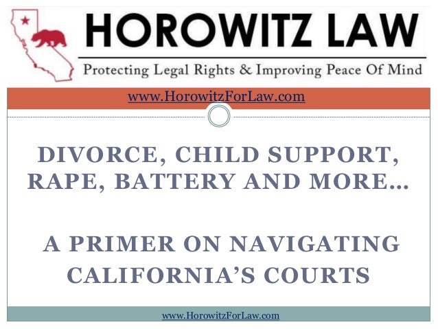 DIVORCE, CHILD SUPPORT, RAPE, BATTERY AND MORE… A PRIMER ON NAVIGATING CALIFORNIA'S COURTS www.HorowitzForLaw.com www.Horo...