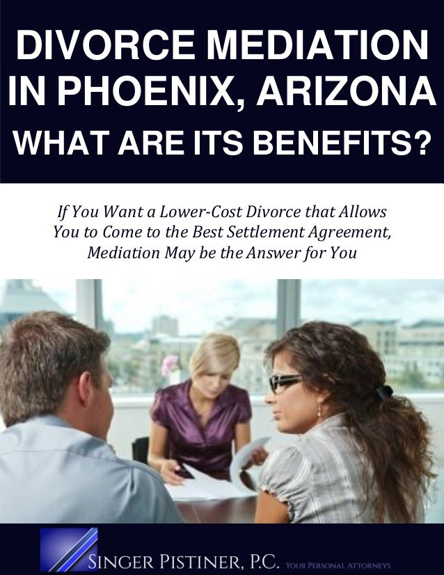 DIVORCE MEDIATION IN PHOENIX, ARIZONA WHAT ARE ITS BENEFITS? If You Want a Lower-Cost Divorce that Allows You to Come to t...