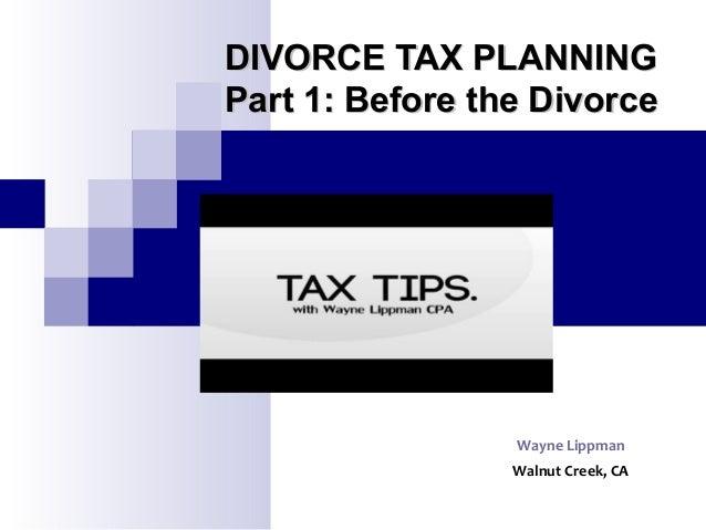 DIVORCE TAX PLANNINGDIVORCE TAX PLANNING Part 1: Before the DivorcePart 1: Before the Divorce Wayne Lippman Walnut Creek, ...