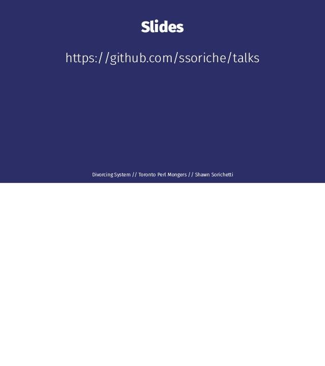 Slides https://github.com/ssoriche/talks Divorcing System // Toronto Perl Mongers // Shawn Sorichetti