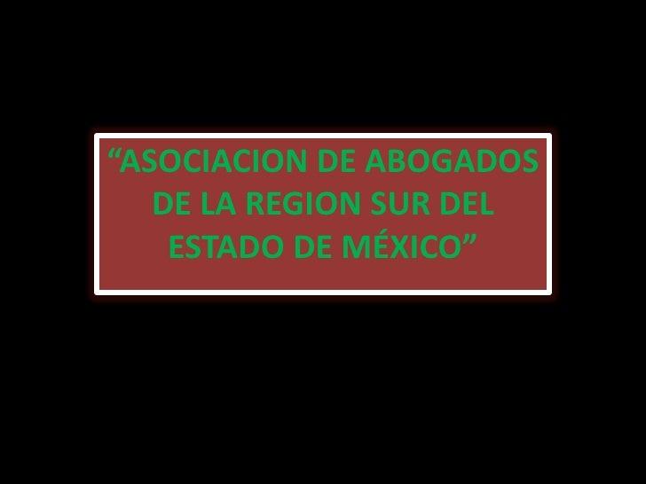 """""""ASOCIACION DE ABOGADOS   DE LA REGION SUR DEL    ESTADO DE MÉXICO"""""""