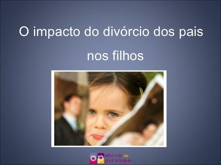 O impacto do divórcio dos pais           nos filhos