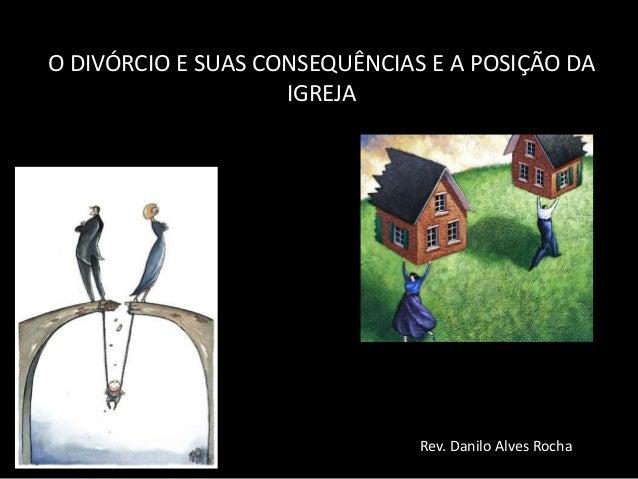 O DIVÓRCIO E SUAS CONSEQUÊNCIAS E A POSIÇÃO DAIGREJARev. Danilo Alves Rocha