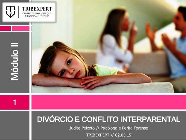 DIVÓRCIO E CONFLITO INTERPARENTAL Judite Peixoto // Psicóloga e Perita Forense TRIBEXPERT // 02.05.15 1 MóduloII