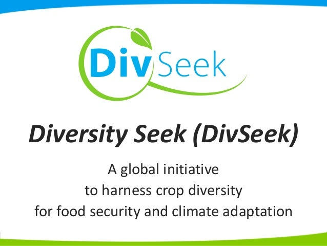 Diversity Seek (DivSeek) A global initiative to harness crop diversity for food security and climate adaptation