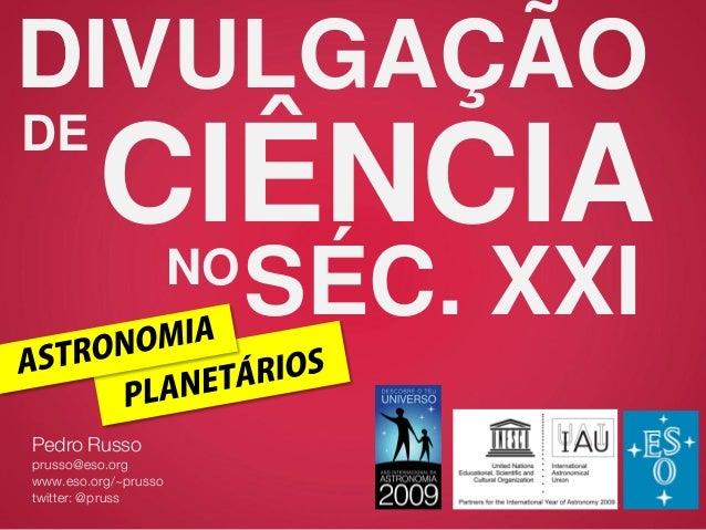 DIVULGAÇÃO DE CIÊNCIA Pedro Russo prusso@eso.org www.eso.org/~prusso twitter: @pruss NO SÉC. XXI