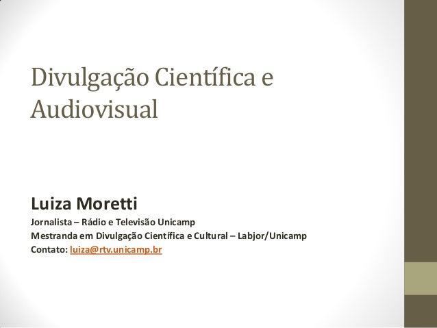 Divulgação Científica eAudiovisualLuiza MorettiJornalista – Rádio e Televisão UnicampMestranda em Divulgação Científica e ...