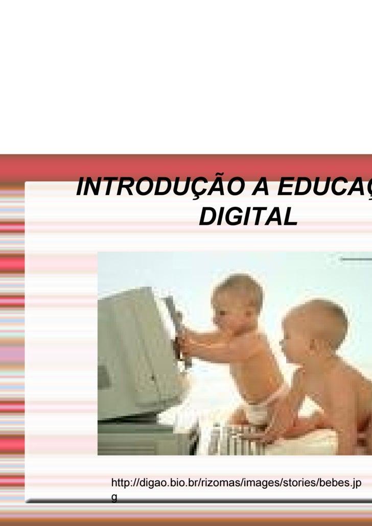 INTRODUÇÃO A EDUCAÇÃO DIGITAL http://digao.bio.br/rizomas/images/stories/bebes.jpg